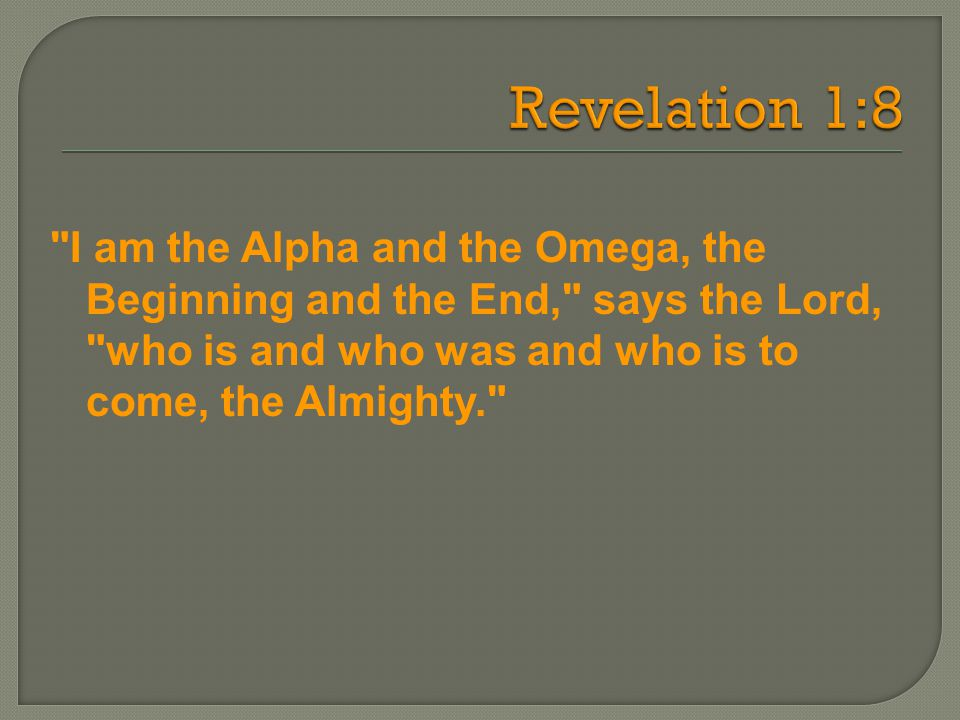 I am the Alpha and the Omega, the Beginning and the End, says the Lord, who is and who was and who is to come, the Almighty.