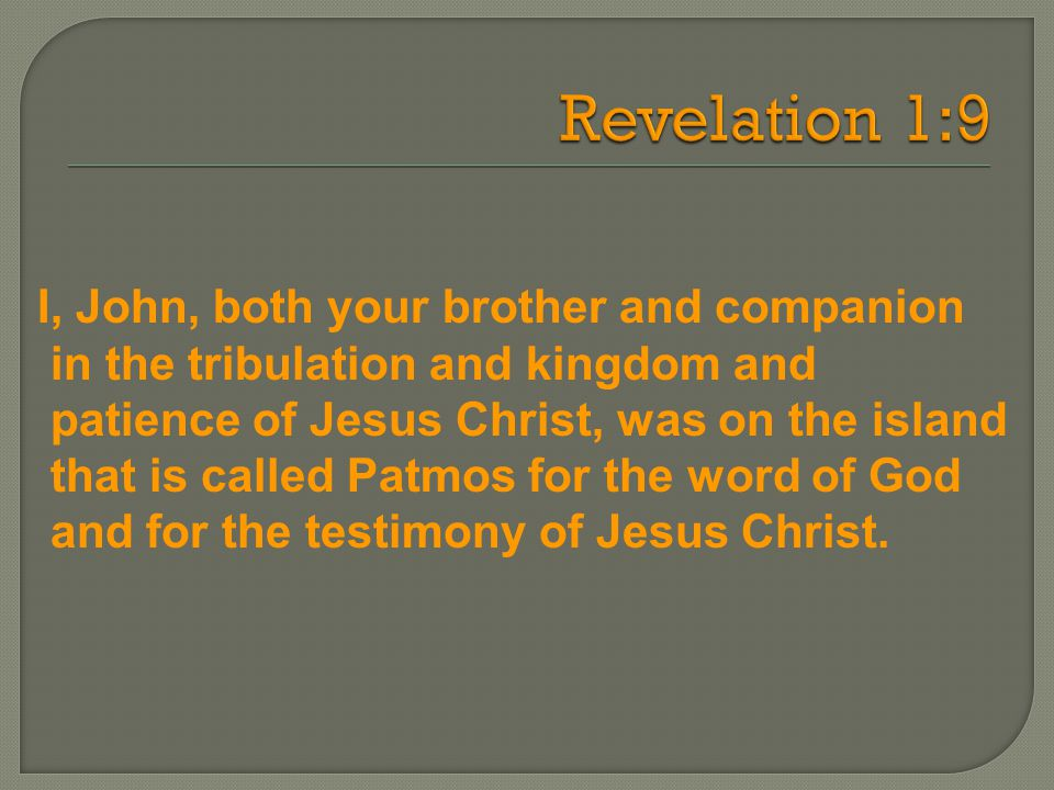 I, John, both your brother and companion in the tribulation and kingdom and patience of Jesus Christ, was on the island that is called Patmos for the word of God and for the testimony of Jesus Christ.