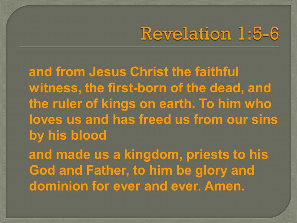 and from Jesus Christ the faithful witness, the first-born of the dead, and the ruler of kings on earth. To him who loves us and has freed us from our