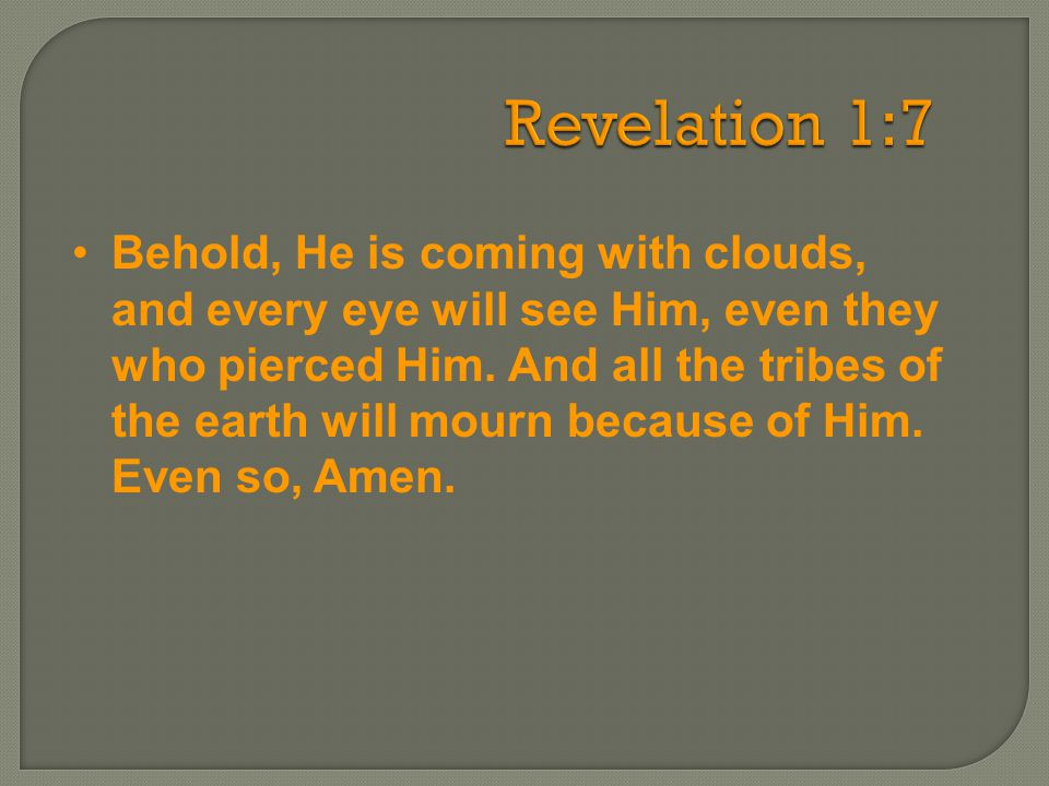 Revelation 1:7 Behold, He is coming with clouds, and every eye will see Him, even they who pierced Him. And all the tribes of the earth will mourn bec