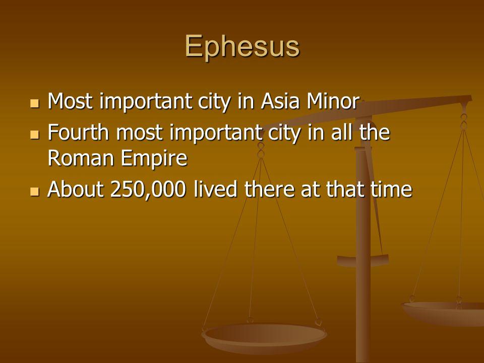 Ephesus Most important city in Asia Minor Most important city in Asia Minor Fourth most important city in all the Roman Empire Fourth most important c