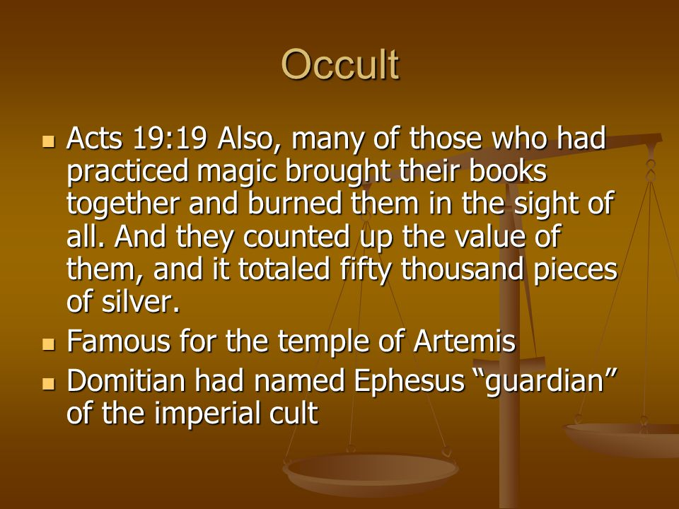 Occult Acts 19:19 Also, many of those who had practiced magic brought their books together and burned them in the sight of all.