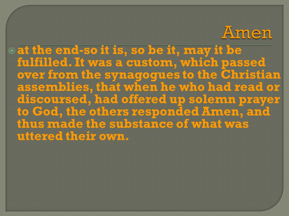  at the end-so it is, so be it, may it be fulfilled. It was a custom, which passed over from the synagogues to the Christian assemblies, that when he