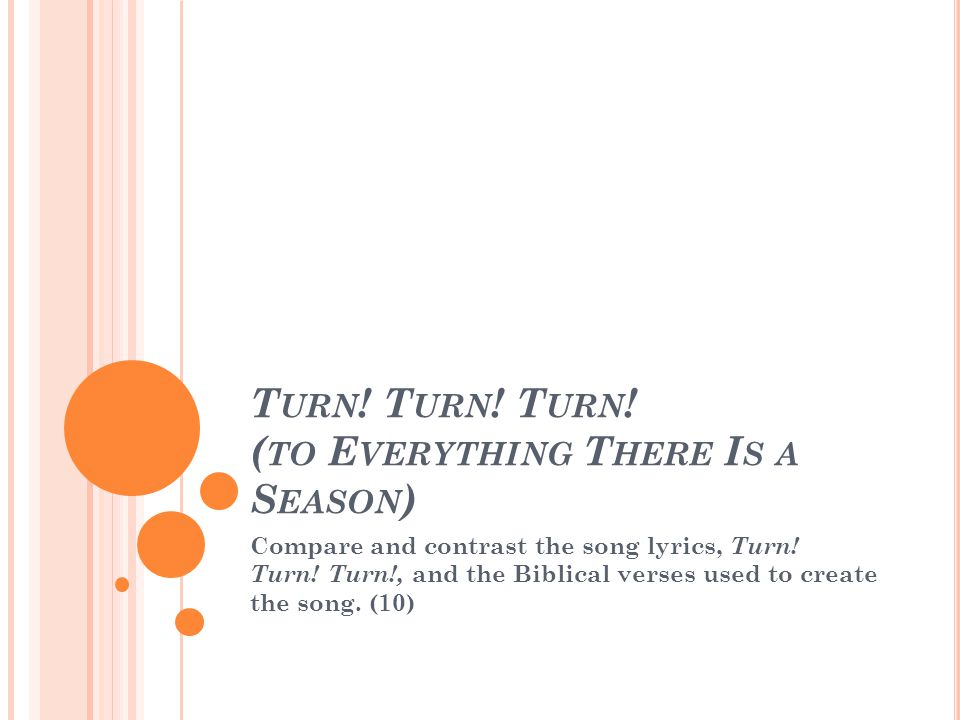 A BOUT THE SONG Turn.Turn. Turn. (to Everything There Is a Season) often abbreviated to Turn.