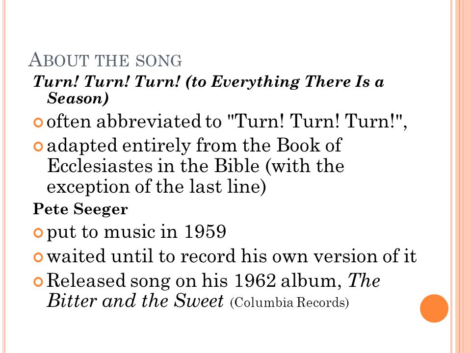 A BOUT THE SONG Turn. Turn. Turn. (to Everything There Is a Season) often abbreviated to Turn.