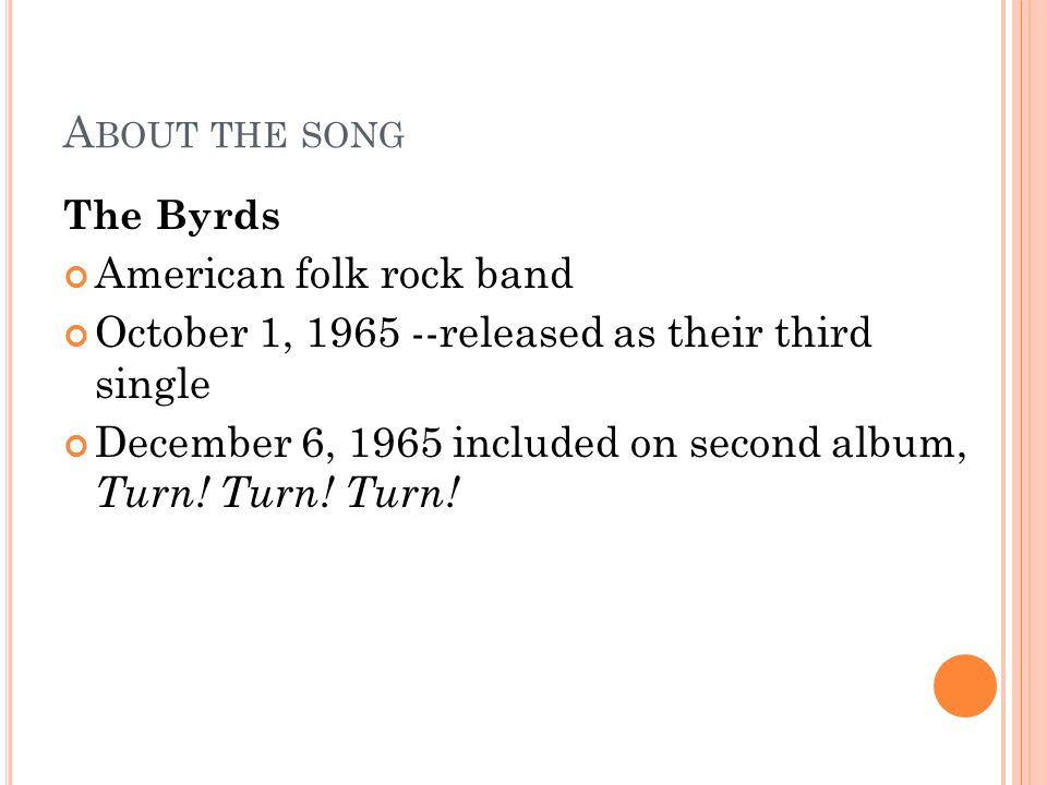 A BOUT THE SONG The Byrds American folk rock band October 1, 1965 --released as their third single December 6, 1965 included on second album, Turn.