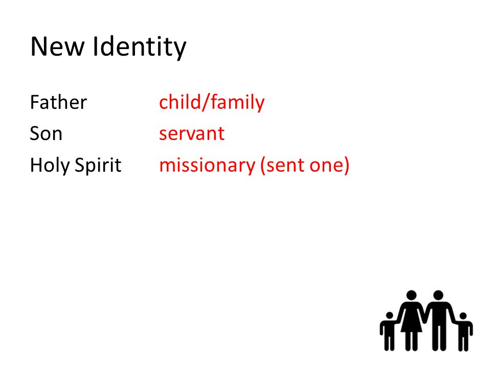 New Identity Father Son Holy Spirit child/family servant missionary (sent one)