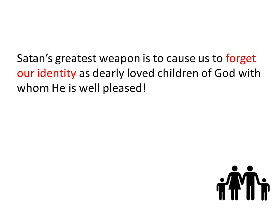 Satan's greatest weapon is to cause us to forget our identity as dearly loved children of God with whom He is well pleased!