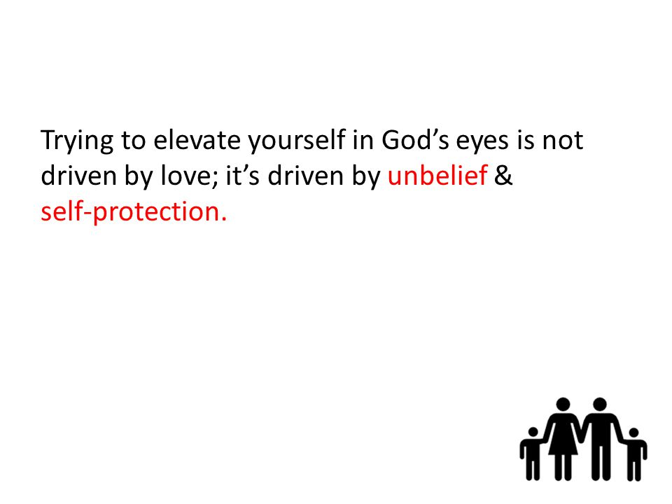 Trying to elevate yourself in God's eyes is not driven by love; it's driven by unbelief & self-protection.