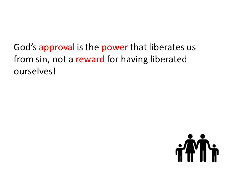God's approval is the power that liberates us from sin, not a reward for having liberated ourselves!
