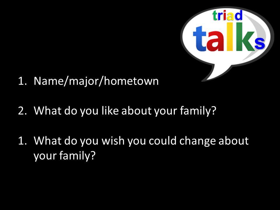 triadtriadtriadtriad s 1.Name/major/hometown 2.What do you like about your family.