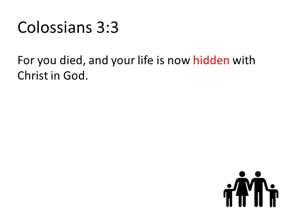 Colossians 3:3 For you died, and your life is now hidden with Christ in God.