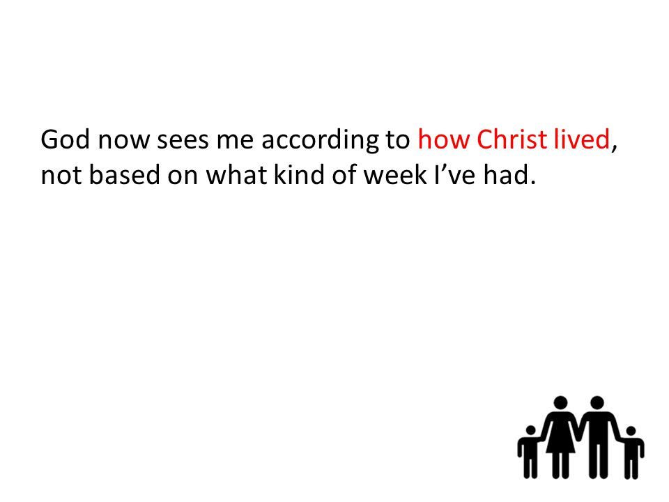 God now sees me according to how Christ lived, not based on what kind of week I've had.