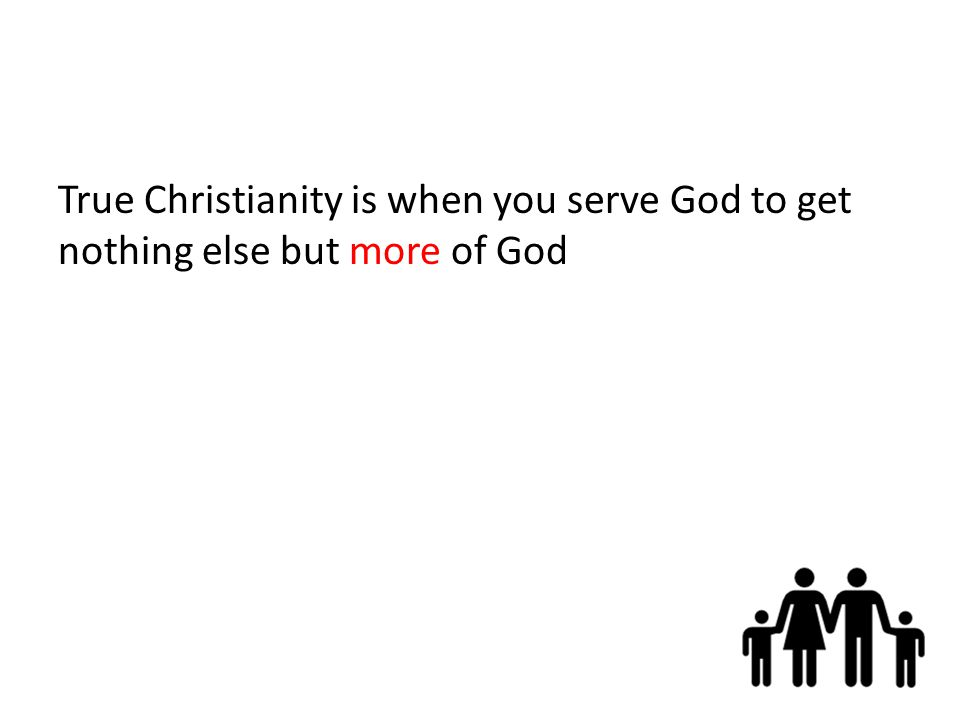 True Christianity is when you serve God to get nothing else but more of God