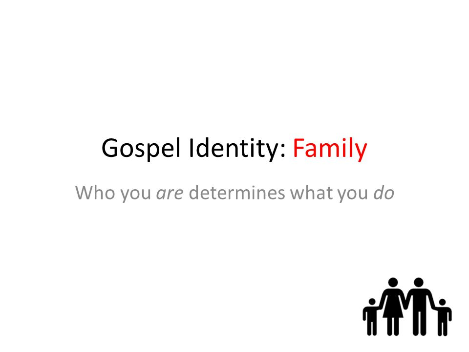 Gospel Identity: Family Who you are determines what you do