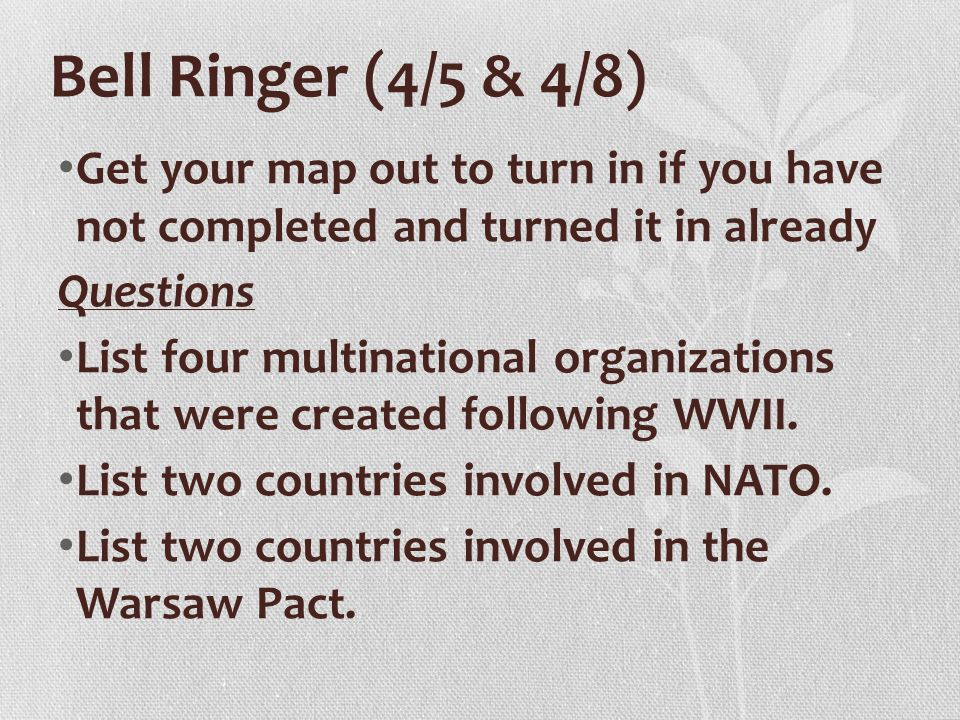 Bell Ringer (4/5 & 4/8) Get your map out to turn in if you have not completed and turned it in already Questions List four multinational organizations that were created following WWII.