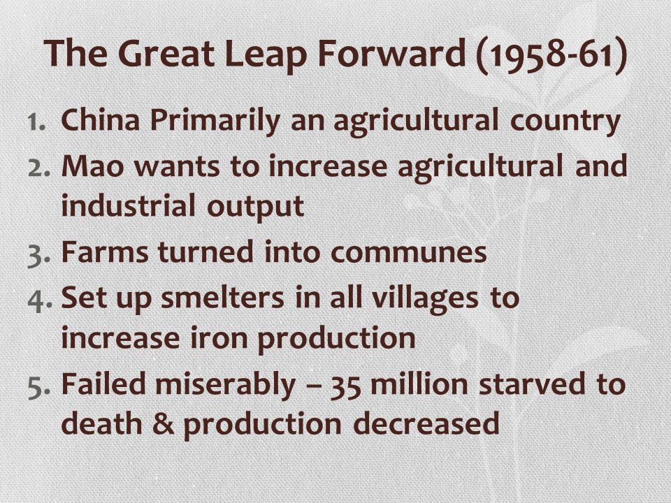 The Great Leap Forward (1958-61) 1.China Primarily an agricultural country 2.Mao wants to increase agricultural and industrial output 3.Farms turned into communes 4.Set up smelters in all villages to increase iron production 5.Failed miserably – 35 million starved to death & production decreased