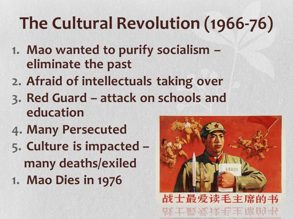 The Cultural Revolution (1966-76) 1.Mao wanted to purify socialism – eliminate the past 2.Afraid of intellectuals taking over 3.Red Guard – attack on schools and education 4.Many Persecuted 5.Culture is impacted – many deaths/exiled 1.Mao Dies in 1976