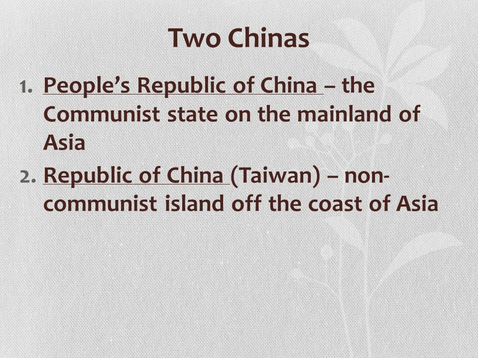 Two Chinas 1.People's Republic of China – the Communist state on the mainland of Asia 2.Republic of China (Taiwan) – non- communist island off the coast of Asia