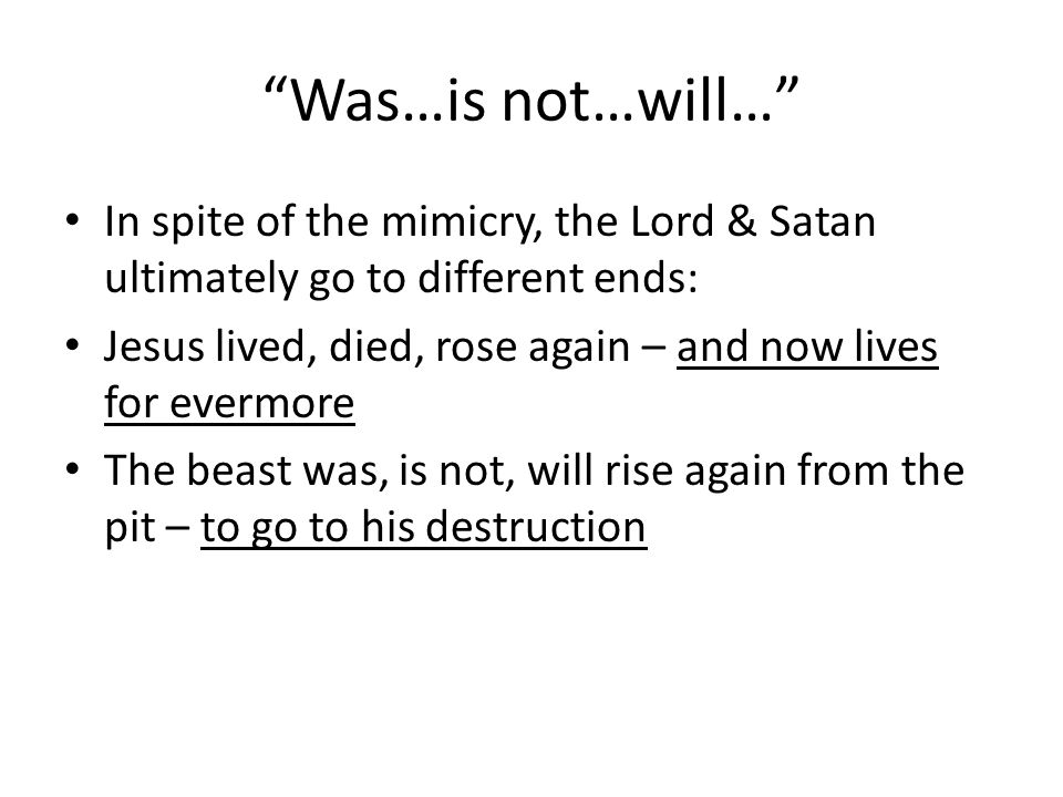 Was…is not…will… In spite of the mimicry, the Lord & Satan ultimately go to different ends: Jesus lived, died, rose again – and now lives for evermore The beast was, is not, will rise again from the pit – to go to his destruction