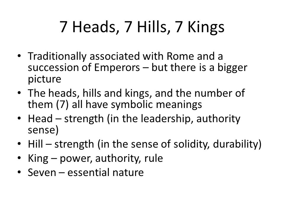 7 Heads, 7 Hills, 7 Kings Traditionally associated with Rome and a succession of Emperors – but there is a bigger picture The heads, hills and kings, and the number of them (7) all have symbolic meanings Head – strength (in the leadership, authority sense) Hill – strength (in the sense of solidity, durability) King – power, authority, rule Seven – essential nature