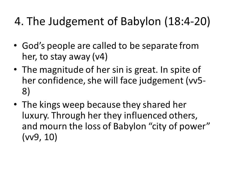 4. The Judgement of Babylon (18:4-20) God's people are called to be separate from her, to stay away (v4) The magnitude of her sin is great. In spite o