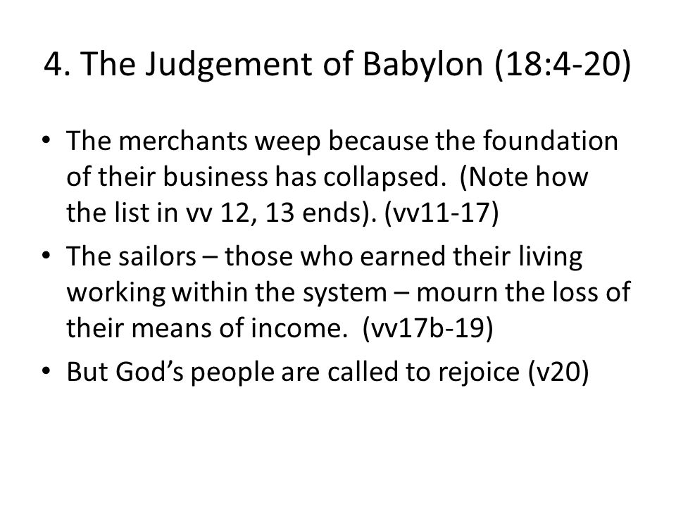 4. The Judgement of Babylon (18:4-20) The merchants weep because the foundation of their business has collapsed. (Note how the list in vv 12, 13 ends)