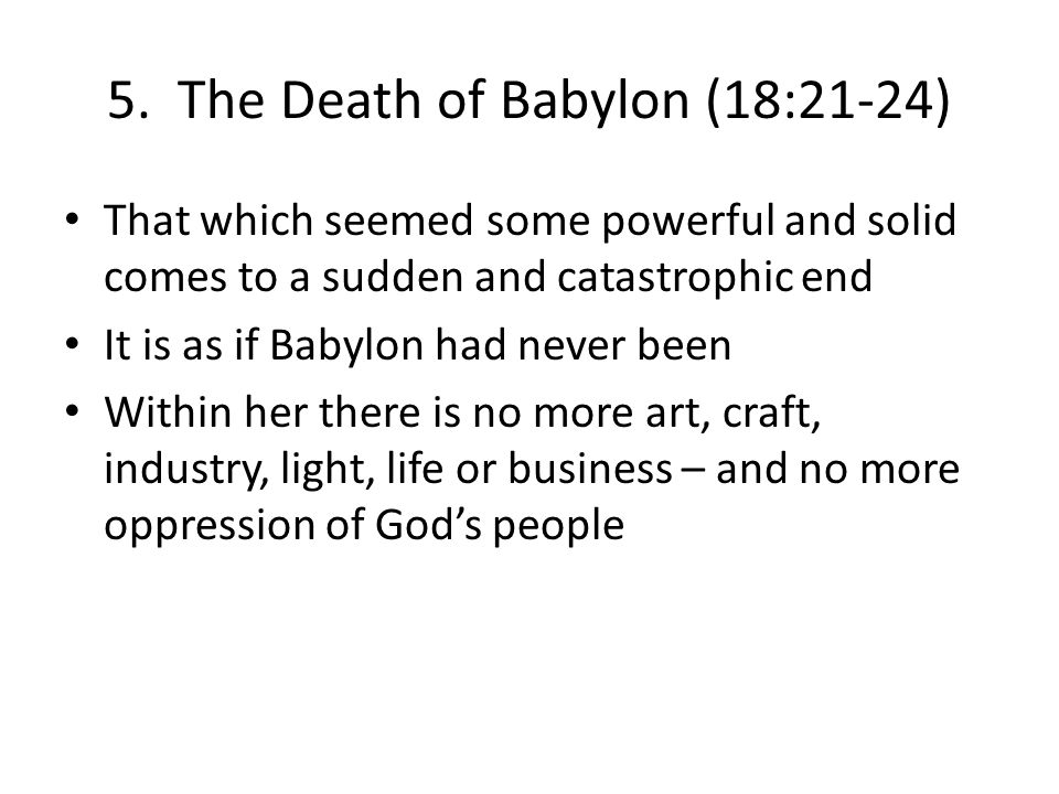5. The Death of Babylon (18:21-24) That which seemed some powerful and solid comes to a sudden and catastrophic end It is as if Babylon had never been