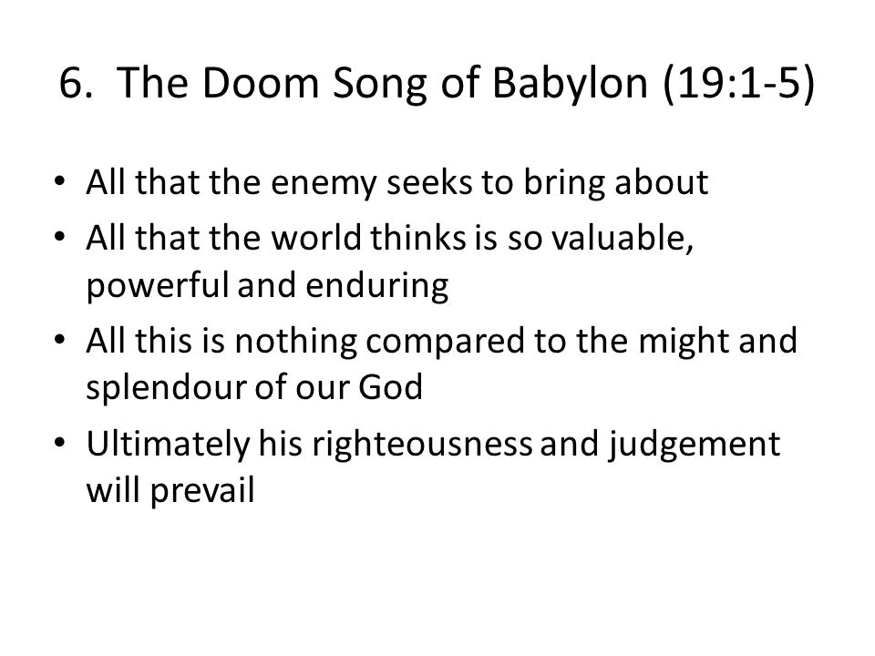 6. The Doom Song of Babylon (19:1-5) All that the enemy seeks to bring about All that the world thinks is so valuable, powerful and enduring All this