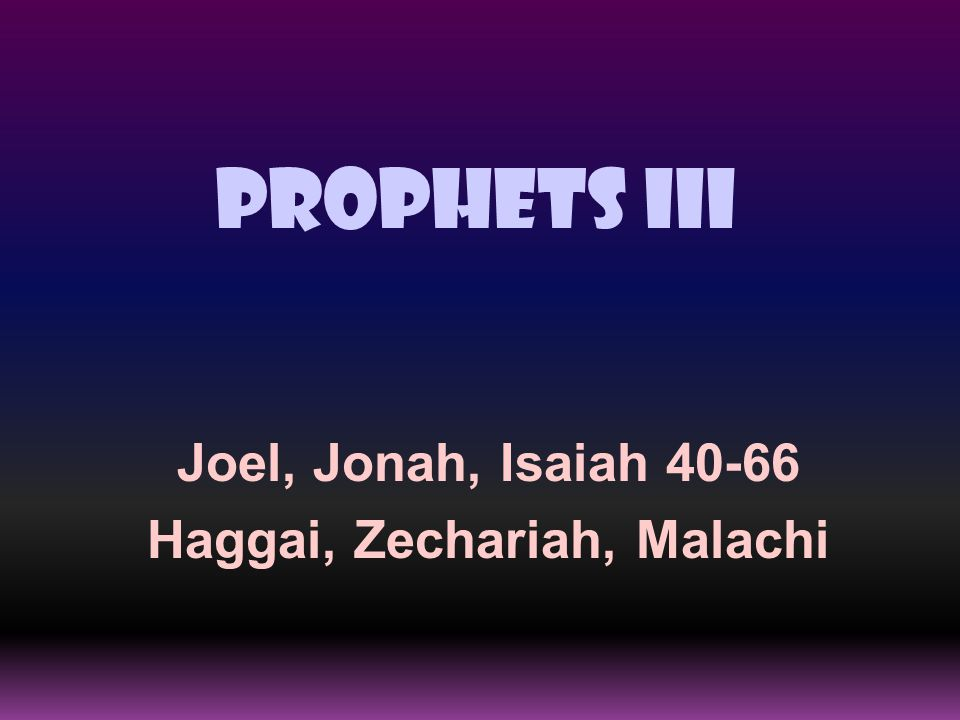Prophets III Joel, Jonah, Isaiah 40-66 Haggai, Zechariah, Malachi