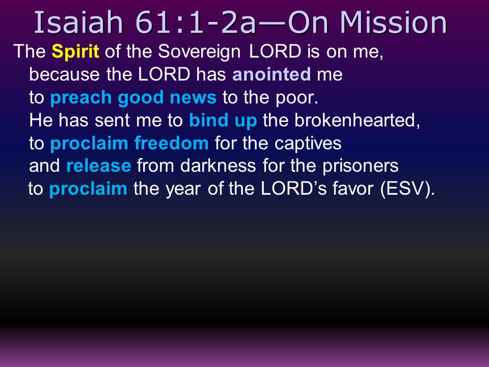 Isaiah 61:1-2a—On Mission The Spirit of the Sovereign LORD is on me, anointed because the LORD has anointed me to preach good news to the poor. He has