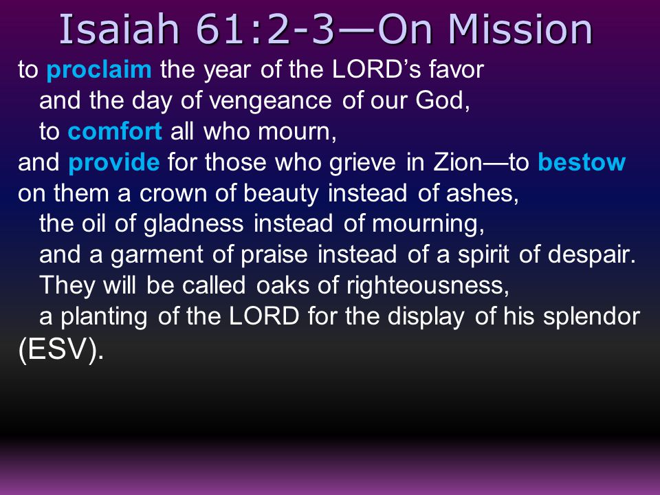 Isaiah 61:2-3—On Mission to proclaim the year of the LORD's favor and the day of vengeance of our God, to comfort all who mourn, and provide for those who grieve in Zion—to bestow on them a crown of beauty instead of ashes, the oil of gladness instead of mourning, and a garment of praise instead of a spirit of despair.