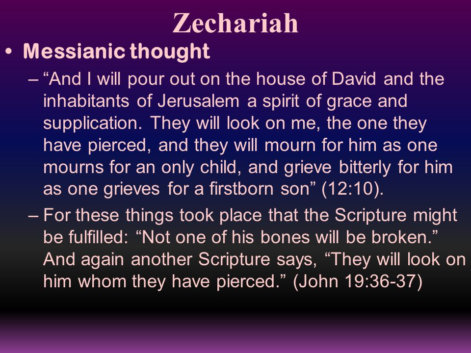 Zechariah Messianic thought – And I will pour out on the house of David and the inhabitants of Jerusalem a spirit of grace and supplication.