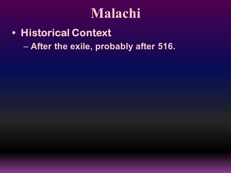 Malachi Historical Context –After the exile, probably after 516.