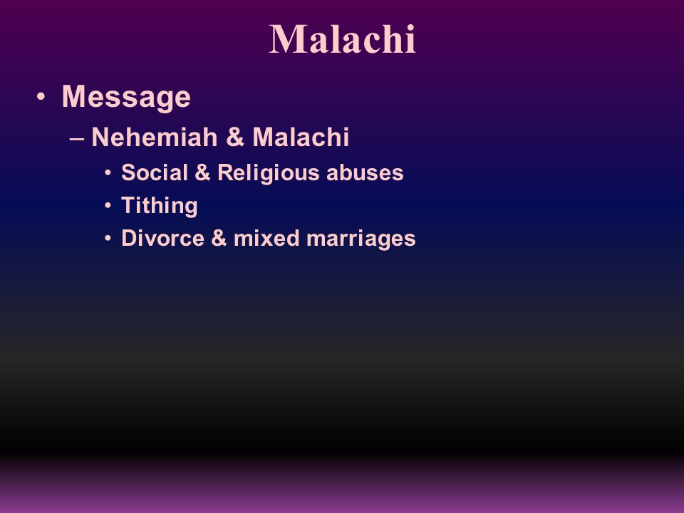 Malachi Message –Nehemiah & Malachi Social & Religious abuses Tithing Divorce & mixed marriages