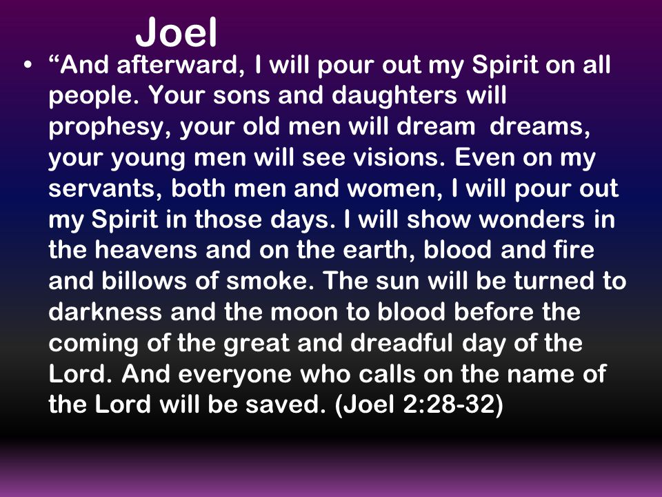 """Joel """"And afterward, I will pour out my Spirit on all people. Your sons and daughters will prophesy, your old men will dream dreams, your young men wi"""