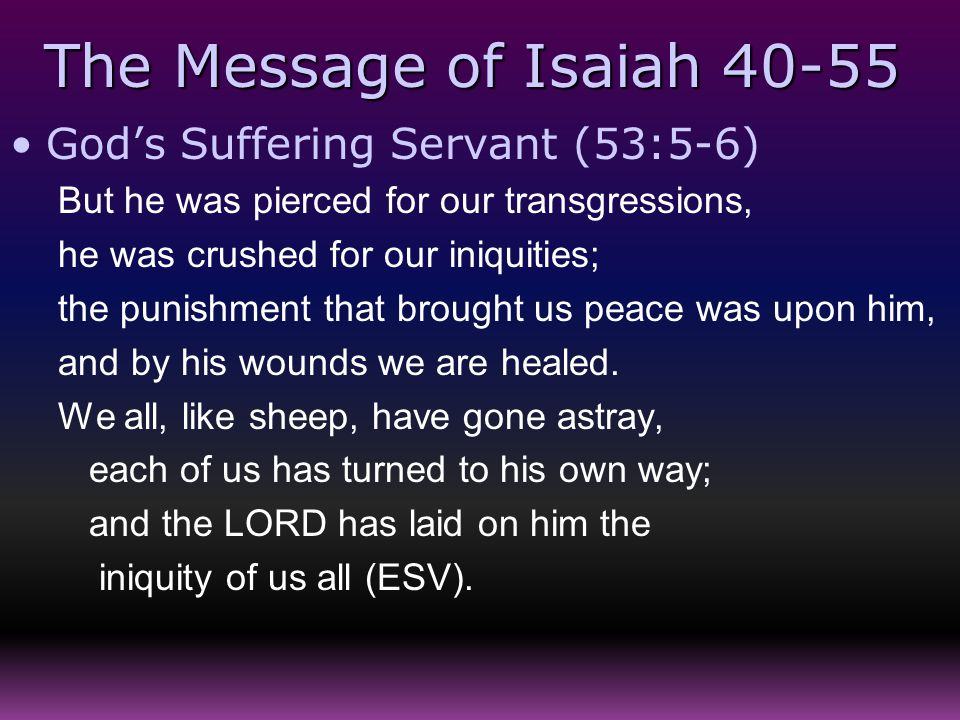 The Message of Isaiah 40-55 God's Suffering Servant (53:5-6) But he was pierced for our transgressions, he was crushed for our iniquities; the punishm