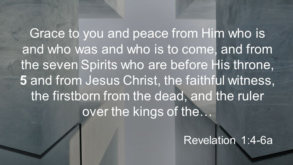 Grace to you and peace from Him who is and who was and who is to come, and from the seven Spirits who are before His throne, 5 and from Jesus Christ, the faithful witness, the firstborn from the dead, and the ruler over the kings of the… Revelation 1:4-6a
