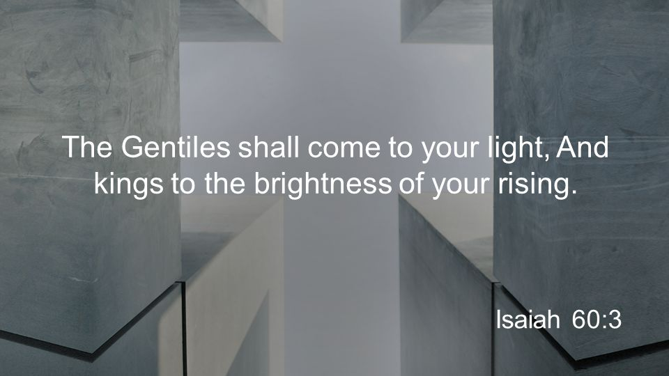 The Gentiles shall come to your light, And kings to the brightness of your rising. Isaiah 60:3
