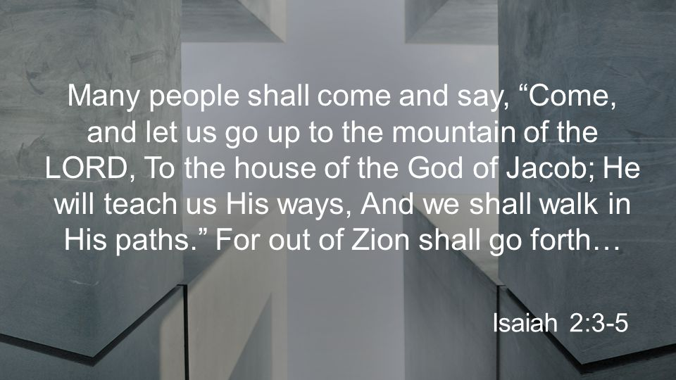 Many people shall come and say, Come, and let us go up to the mountain of the LORD, To the house of the God of Jacob; He will teach us His ways, And we shall walk in His paths. For out of Zion shall go forth… Isaiah 2:3-5