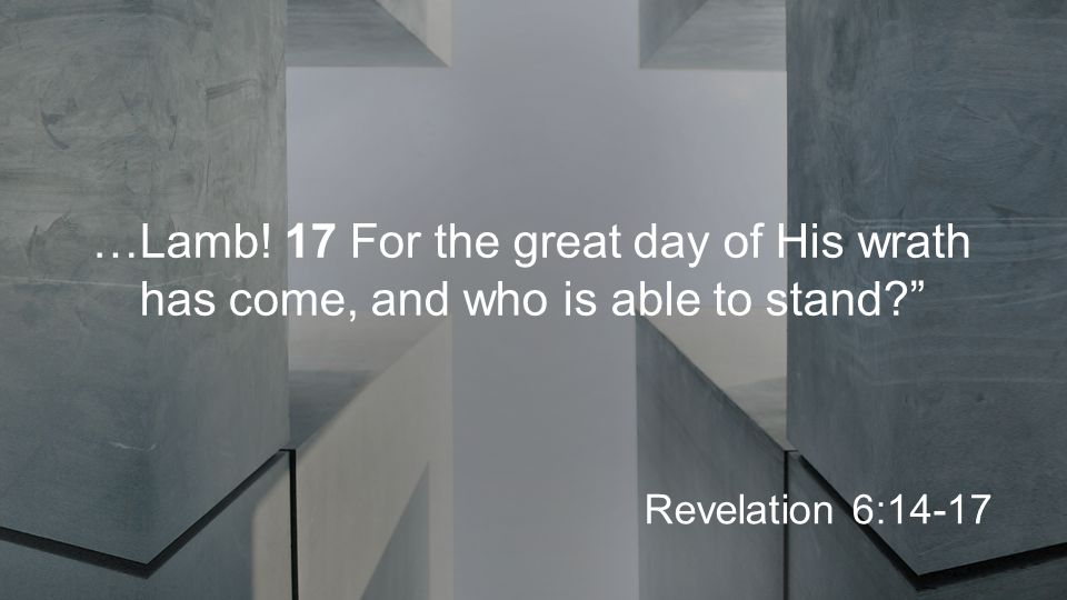 …Lamb! 17 For the great day of His wrath has come, and who is able to stand Revelation 6:14-17