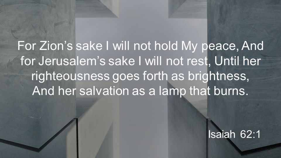 For Zion's sake I will not hold My peace, And for Jerusalem's sake I will not rest, Until her righteousness goes forth as brightness, And her salvation as a lamp that burns.