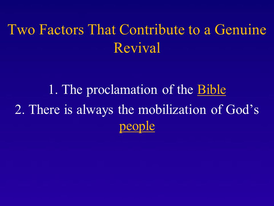 Two Factors That Contribute to a Genuine Revival 1. The proclamation of the Bible 2. There is always the mobilization of God's people