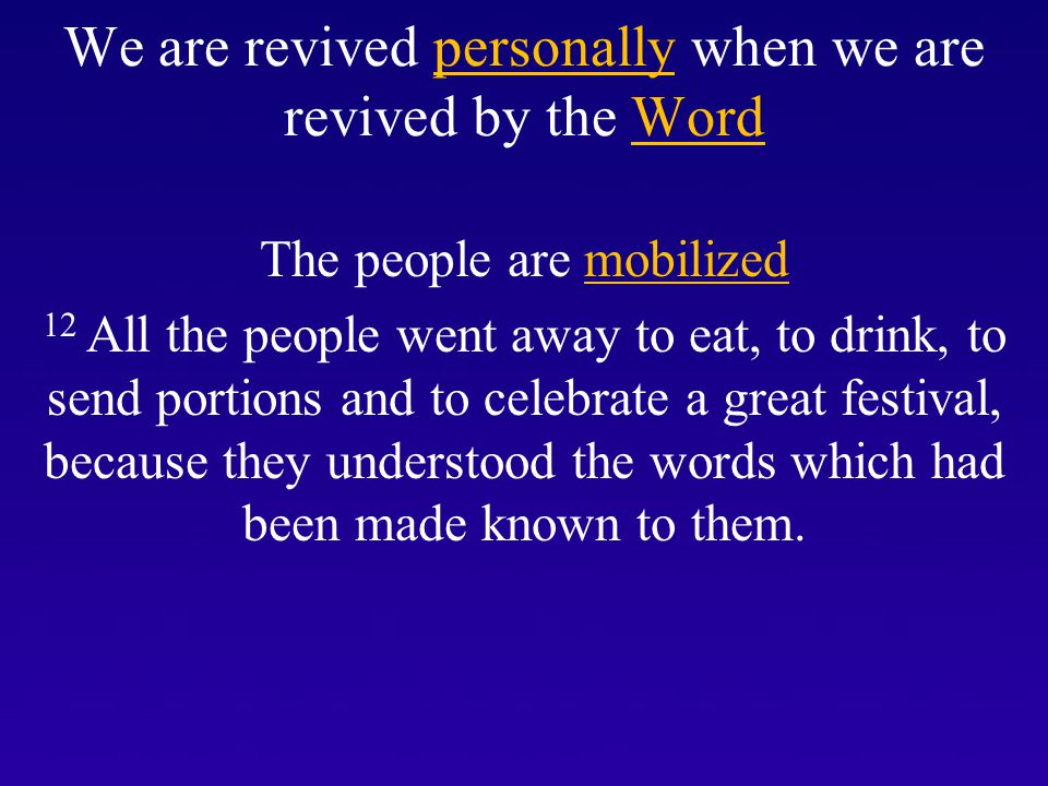We are revived personally when we are revived by the Word The people are mobilized 12 All the people went away to eat, to drink, to send portions and