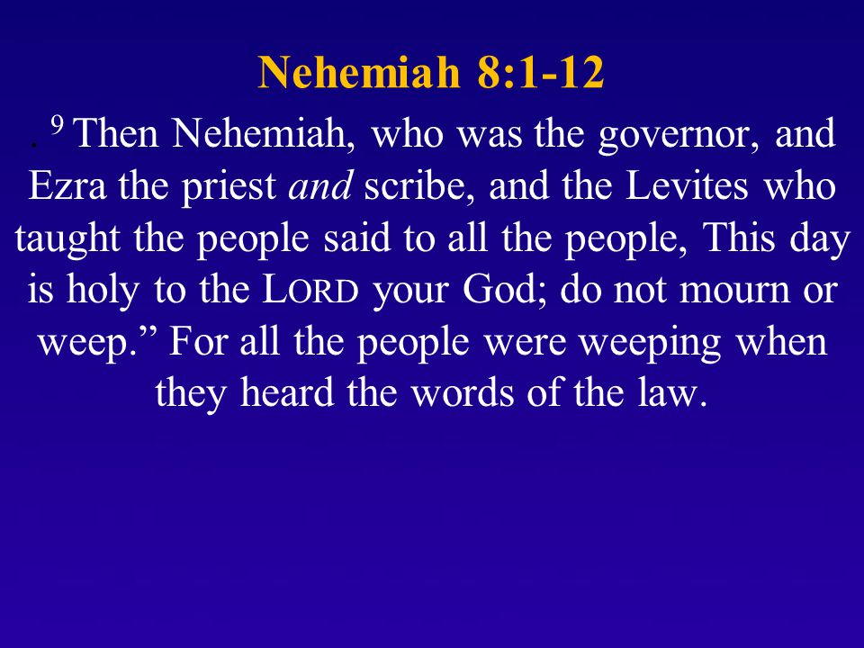 Nehemiah 8:1-12. 9 Then Nehemiah, who was the governor, and Ezra the priest and scribe, and the Levites who taught the people said to all the people,