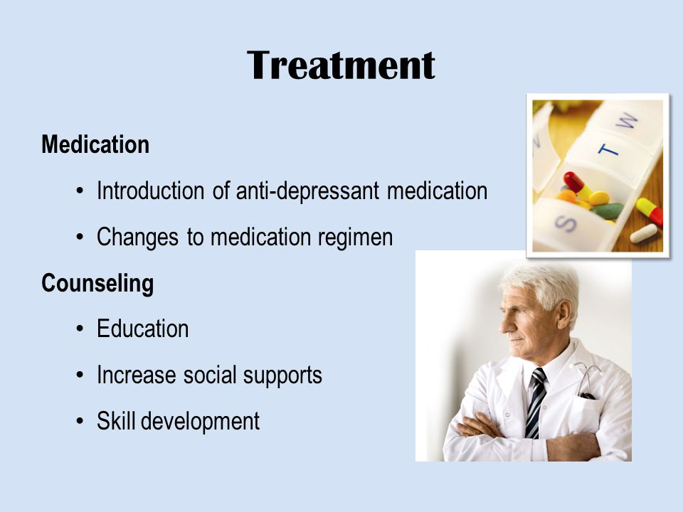 Treatment Medication Introduction of anti-depressant medication Changes to medication regimen Counseling Education Increase social supports Skill deve