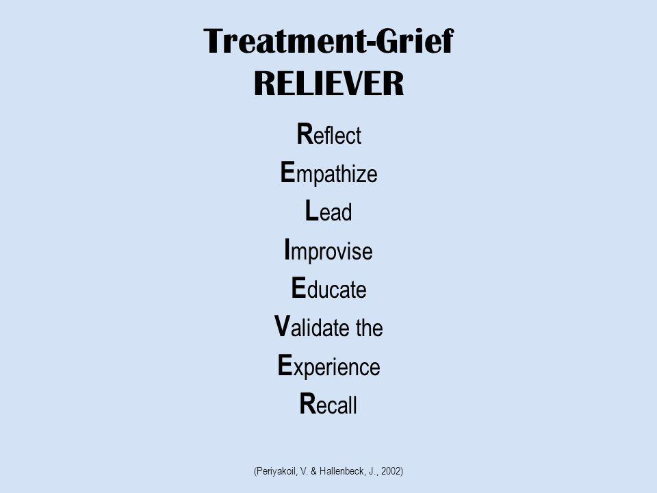 Treatment-Grief RELIEVER R eflect E mpathize L ead I mprovise E ducate V alidate the E xperience R ecall (Periyakoil, V.