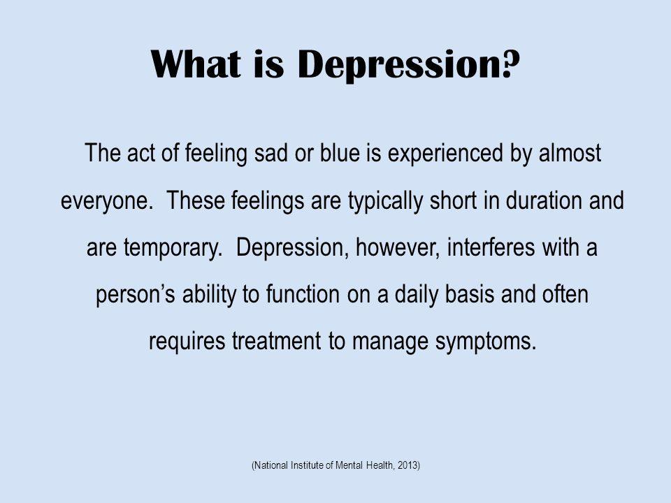 What is Depression. The act of feeling sad or blue is experienced by almost everyone.