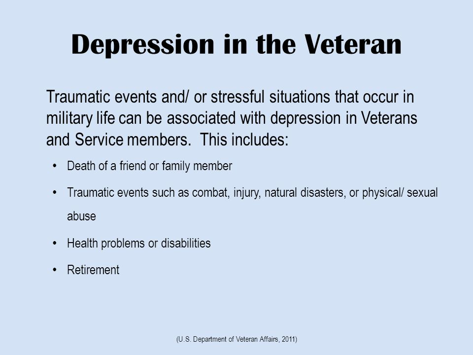 Depression in the Veteran Traumatic events and/ or stressful situations that occur in military life can be associated with depression in Veterans and Service members.