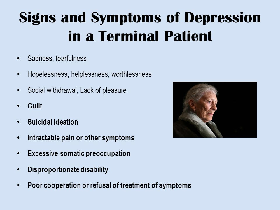 Signs and Symptoms of Depression in a Terminal Patient Sadness, tearfulness Hopelessness, helplessness, worthlessness Social withdrawal, Lack of pleasure Guilt Suicidal ideation Intractable pain or other symptoms Excessive somatic preoccupation Disproportionate disability Poor cooperation or refusal of treatment of symptoms